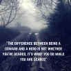 %22The difference between being a coward and a hero is not whether you're scared, it's what you do while you are scared%22